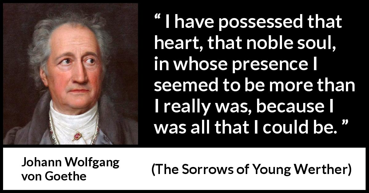 Johann Wolfgang von Goethe - The Sorrows of Young Werther - I have possessed that heart, that noble soul, in whose presence I seemed to be more than I really was, because I was all that I could be.