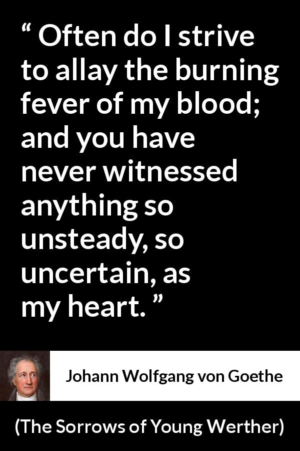 "Johann Wolfgang von Goethe about heart (""The Sorrows of Young Werther"", 1774) - Often do I strive to allay the burning fever of my blood; and you have never witnessed anything so unsteady, so uncertain, as my heart."