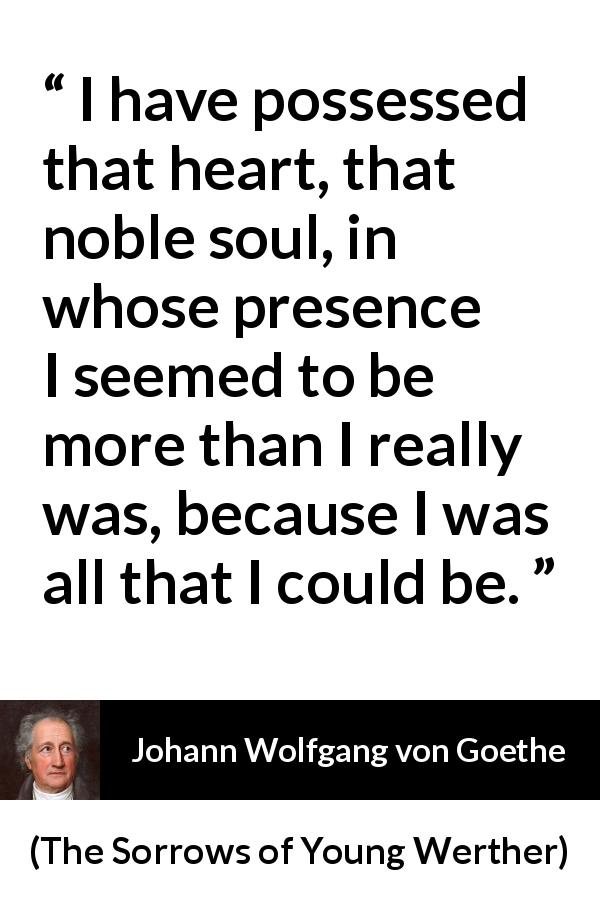 Johann Wolfgang von Goethe quote about heart from The Sorrows of Young Werther (1774) - I have possessed that heart, that noble soul, in whose presence I seemed to be more than I really was, because I was all that I could be.