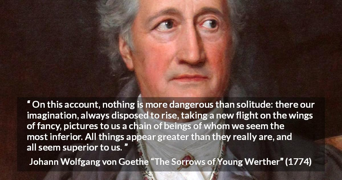 "Johann Wolfgang von Goethe about imagination (""The Sorrows of Young Werther"", 1774) - On this account, nothing is more dangerous than solitude: there our imagination, always disposed to rise, taking a new flight on the wings of fancy, pictures to us a chain of beings of whom we seem the most inferior. All things appear greater than they really are, and all seem superior to us."