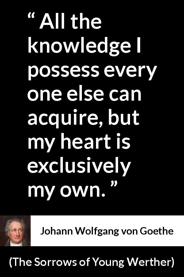 Johann Wolfgang von Goethe - The Sorrows of Young Werther - It is the sole source of everything of our strength, happiness, and misery. All the knowledge I possess every one else can acquire, but my heart is exclusively my own.