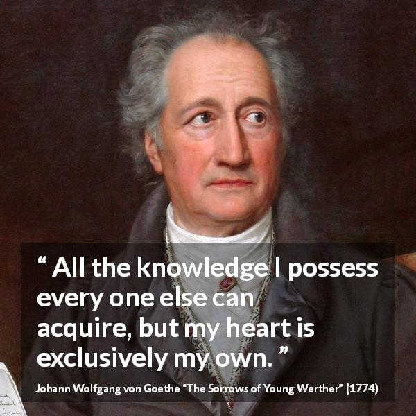 "Johann Wolfgang von Goethe about knowledge (""The Sorrows of Young Werther"", 1774) - All the knowledge I possess every one else can acquire, but my heart is exclusively my own."