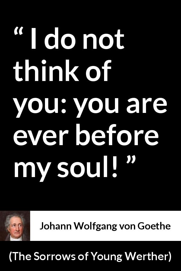 "Johann Wolfgang von Goethe about love (""The Sorrows of Young Werther"", 1774) - I do not think of you: you are ever before my soul!"