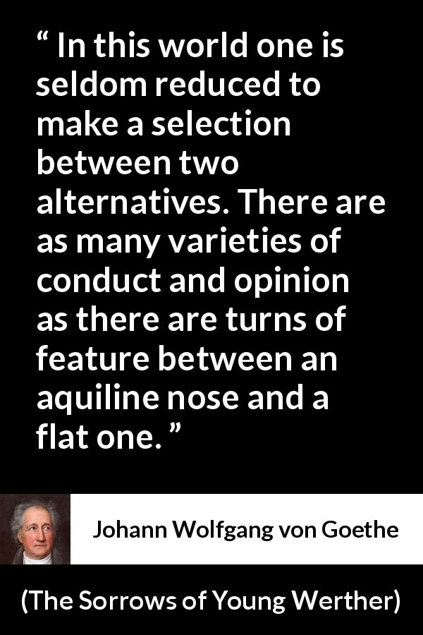 "Johann Wolfgang von Goethe about opinion (""The Sorrows of Young Werther"", 1774) - In this world one is seldom reduced to make a selection between two alternatives. There are as many varieties of conduct and opinion as there are turns of feature between an aquiline nose and a flat one."