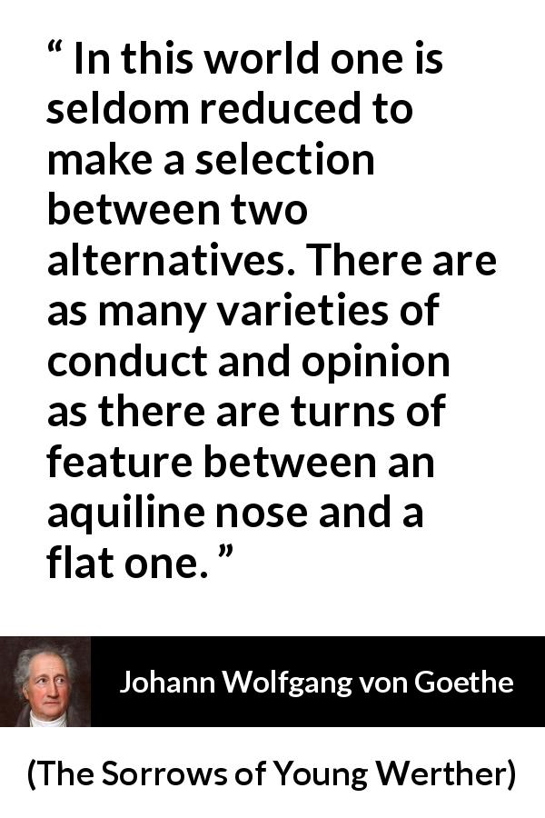 Johann Wolfgang von Goethe quote about opinion from The Sorrows of Young Werther (1774) - In this world one is seldom reduced to make a selection between two alternatives. There are as many varieties of conduct and opinion as there are turns of feature between an aquiline nose and a flat one.