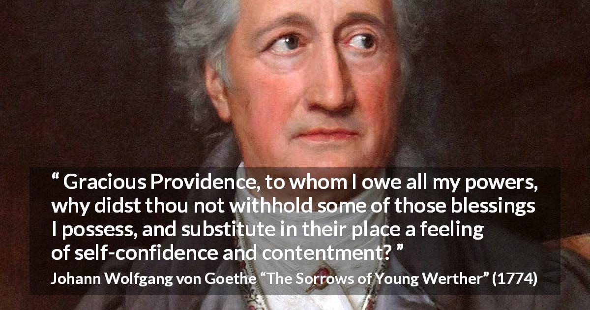 "Johann Wolfgang von Goethe about power (""The Sorrows of Young Werther"", 1774) - Gracious Providence, to whom I owe all my powers, why didst thou not withhold some of those blessings I possess, and substitute in their place a feeling of self-confidence and contentment?"