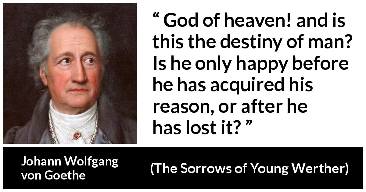 "Johann Wolfgang von Goethe about reason (""The Sorrows of Young Werther"", 1774) - God of heaven! and is this the destiny of man? Is he only happy before he has acquired his reason, or after he has lost it?"