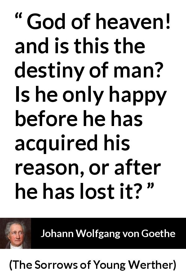 Johann Wolfgang von Goethe quote about reason from The Sorrows of Young Werther (1774) - God of heaven! and is this the destiny of man? Is he only happy before he has acquired his reason, or after he has lost it?