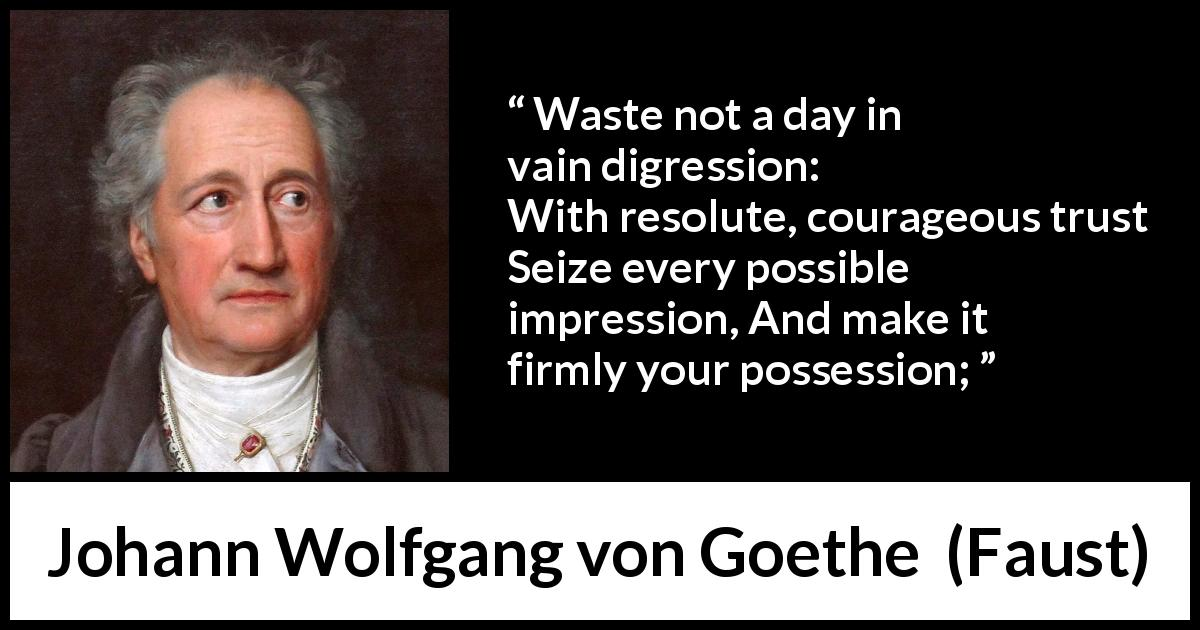 "Johann Wolfgang von Goethe about trust (""Faust"", 1808) - Waste not a day in vain digression: