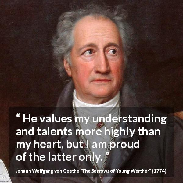 "Johann Wolfgang von Goethe about understanding (""The Sorrows of Young Werther"", 1774) - He values my understanding and talents more highly than my heart, but I am proud of the latter only."