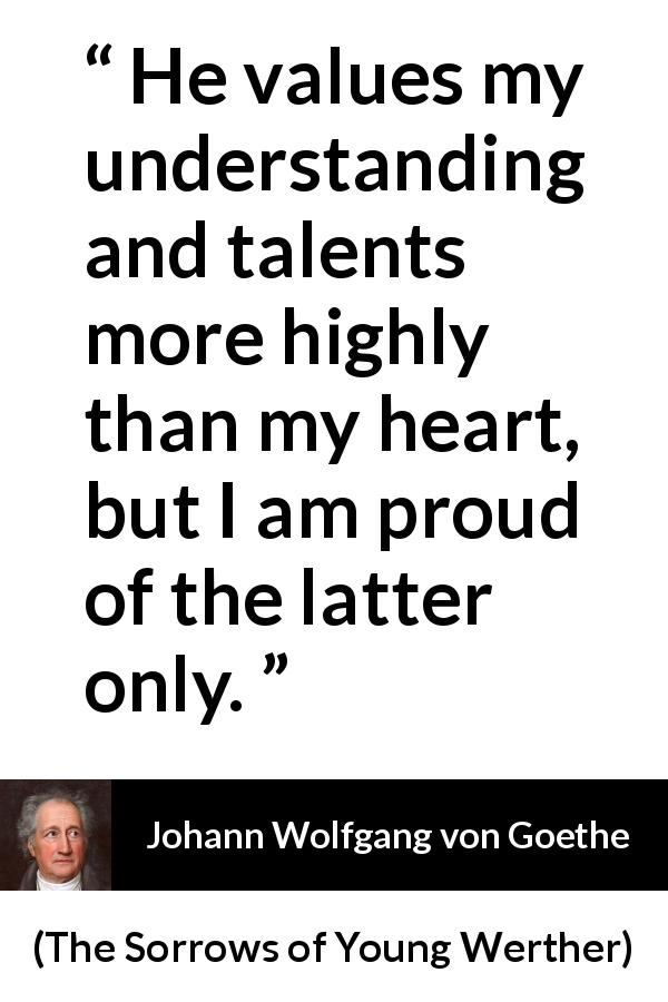 Johann Wolfgang von Goethe - The Sorrows of Young Werther - He values my understanding and talents more highly than my heart, but I am proud of the latter only.