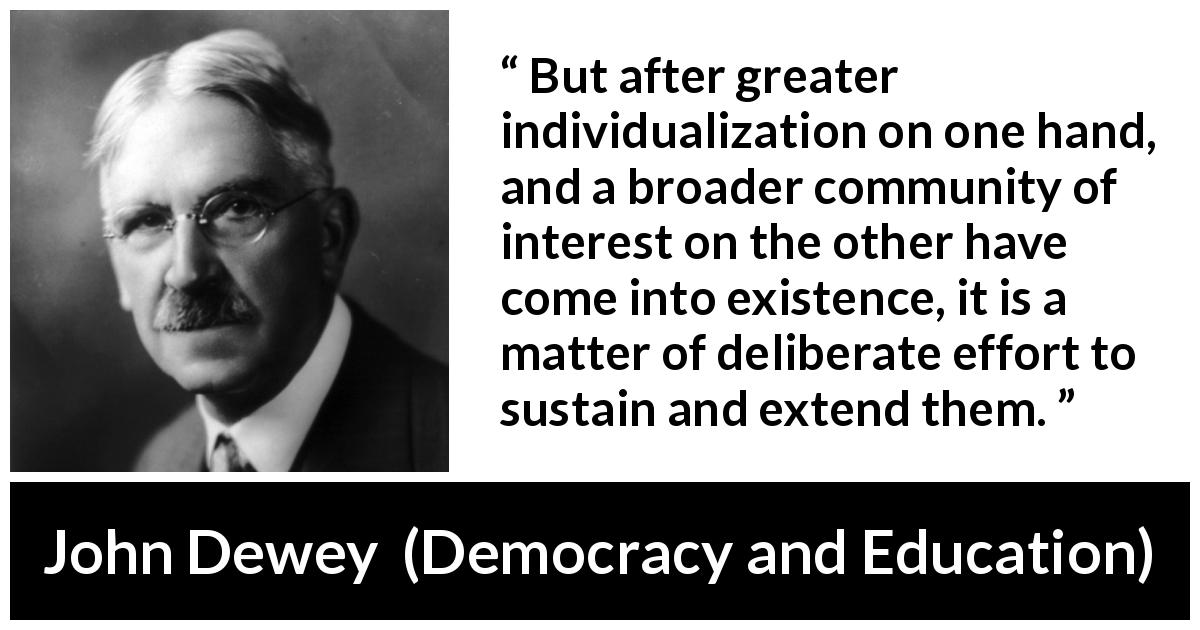 "John Dewey about community (""Democracy and Education"", 1916) - But after greater individualization on one hand, and a broader community of interest on the other have come into existence, it is a matter of deliberate effort to sustain and extend them."