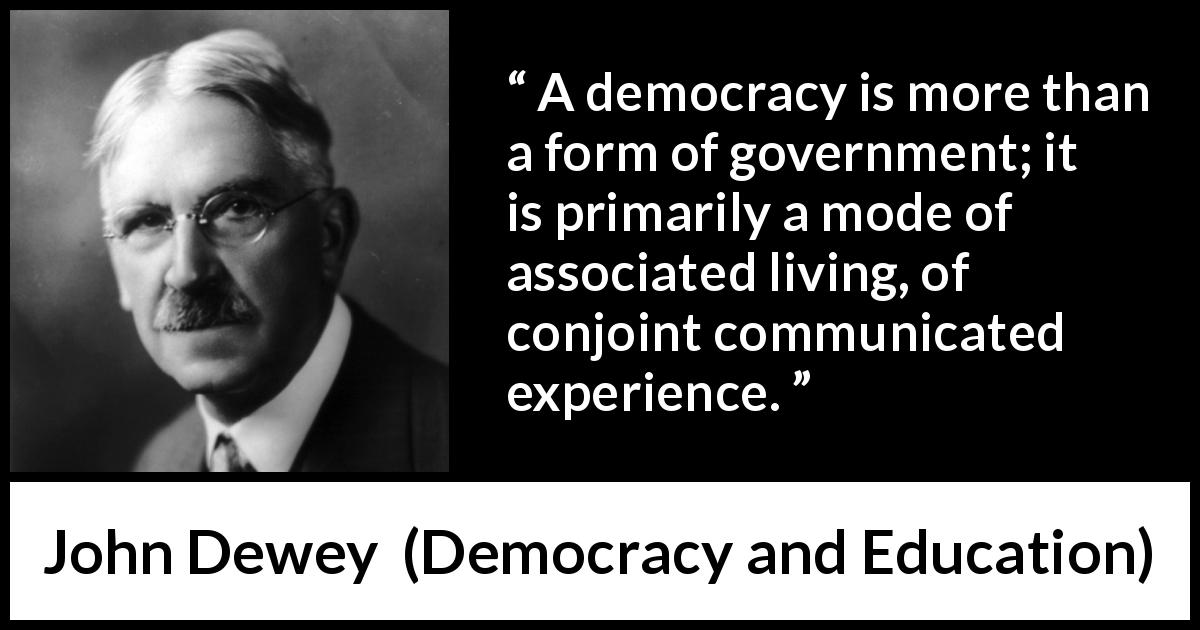 "John Dewey about democracy (""Democracy and Education"", 1916) - A democracy is more than a form of government; it is primarily a mode of associated living, of conjoint communicated experience."