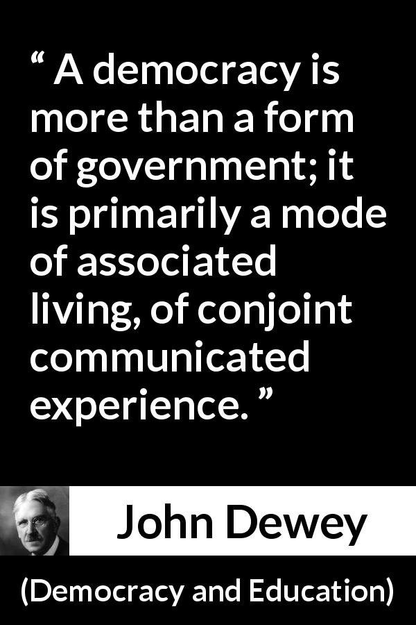 John Dewey - Democracy and Education - A democracy is more than a form of government; it is primarily a mode of associated living, of conjoint communicated experience.