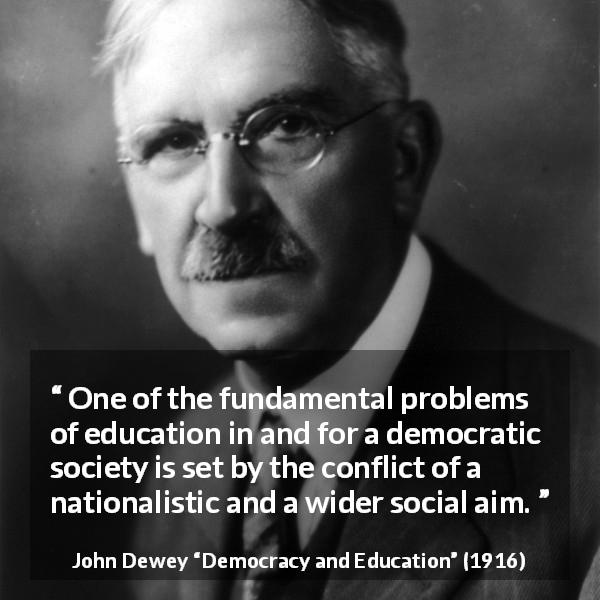 "John Dewey about democracy (""Democracy and Education"", 1916) - One of the fundamental problems of education in and for a democratic society is set by the conflict of a nationalistic and a wider social aim."