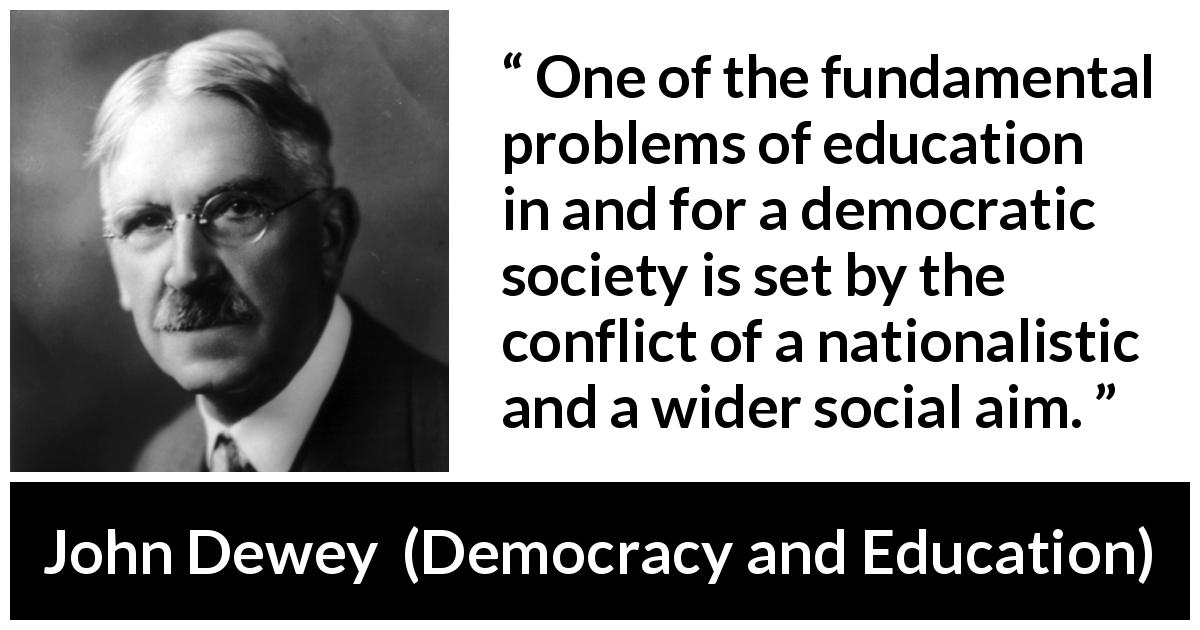 John Dewey quote about democracy from Democracy and Education (1916) - One of the fundamental problems of education in and for a democratic society is set by the conflict of a nationalistic and a wider social aim.