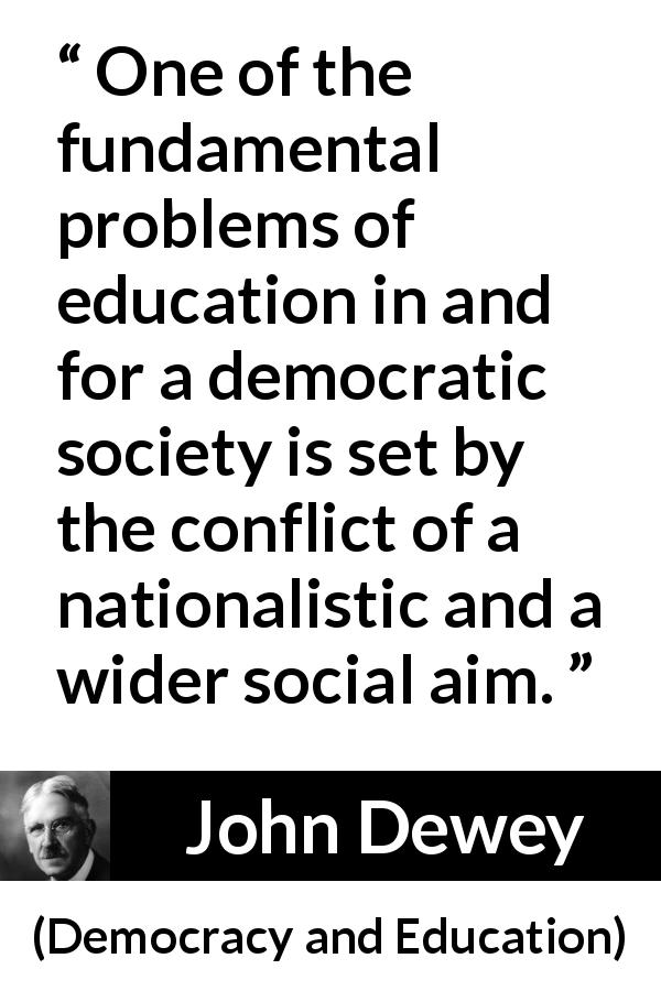 John Dewey - Democracy and Education - One of the fundamental problems of education in and for a democratic society is set by the conflict of a nationalistic and a wider social aim.