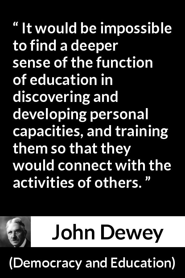 "John Dewey about education (""Democracy and Education"", 1916) - It would be impossible to find a deeper sense of the function of education in discovering and developing personal capacities, and training them so that they would connect with the activities of others."
