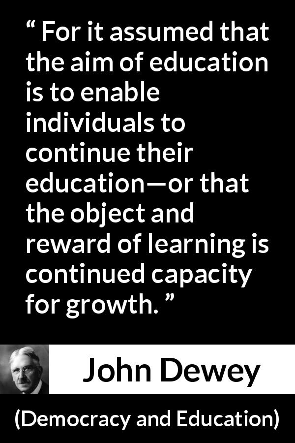 "John Dewey about growth (""Democracy and Education"", 1916) - For it assumed that the aim of education is to enable individuals to continue their education—or that the object and reward of learning is continued capacity for growth."
