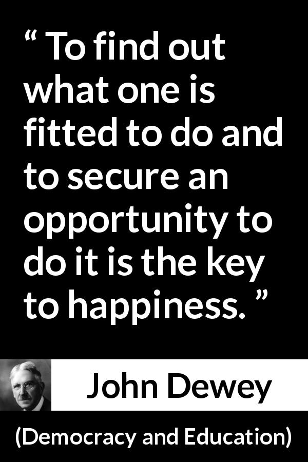 "John Dewey about happiness (""Democracy and Education"", 1916) - To find out what one is fitted to do and to secure an opportunity to do it is the key to happiness."