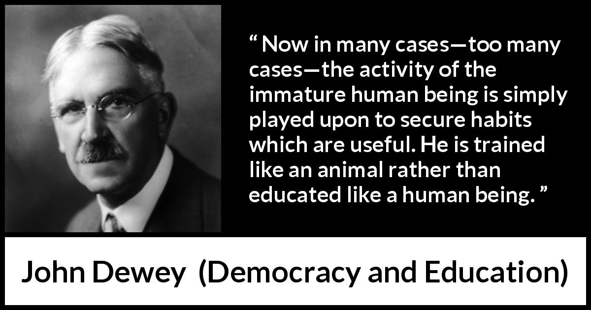 John Dewey quote about immaturity from Democracy and Education (1916) - Now in many cases—too many cases—the activity of the immature human being is simply played upon to secure habits which are useful. He is trained like an animal rather than educated like a human being.