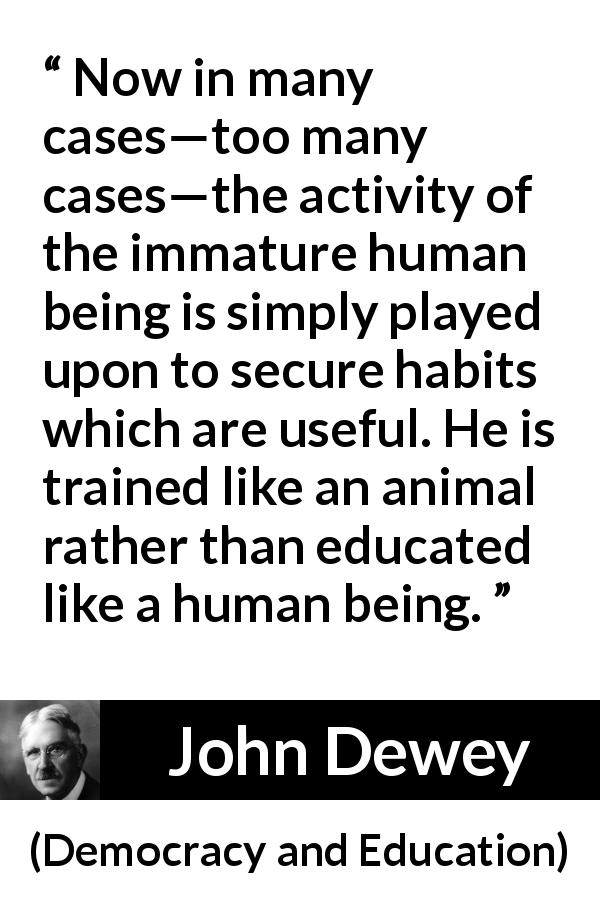 "John Dewey about immaturity (""Democracy and Education"", 1916) - Now in many cases—too many cases—the activity of the immature human being is simply played upon to secure habits which are useful. He is trained like an animal rather than educated like a human being."