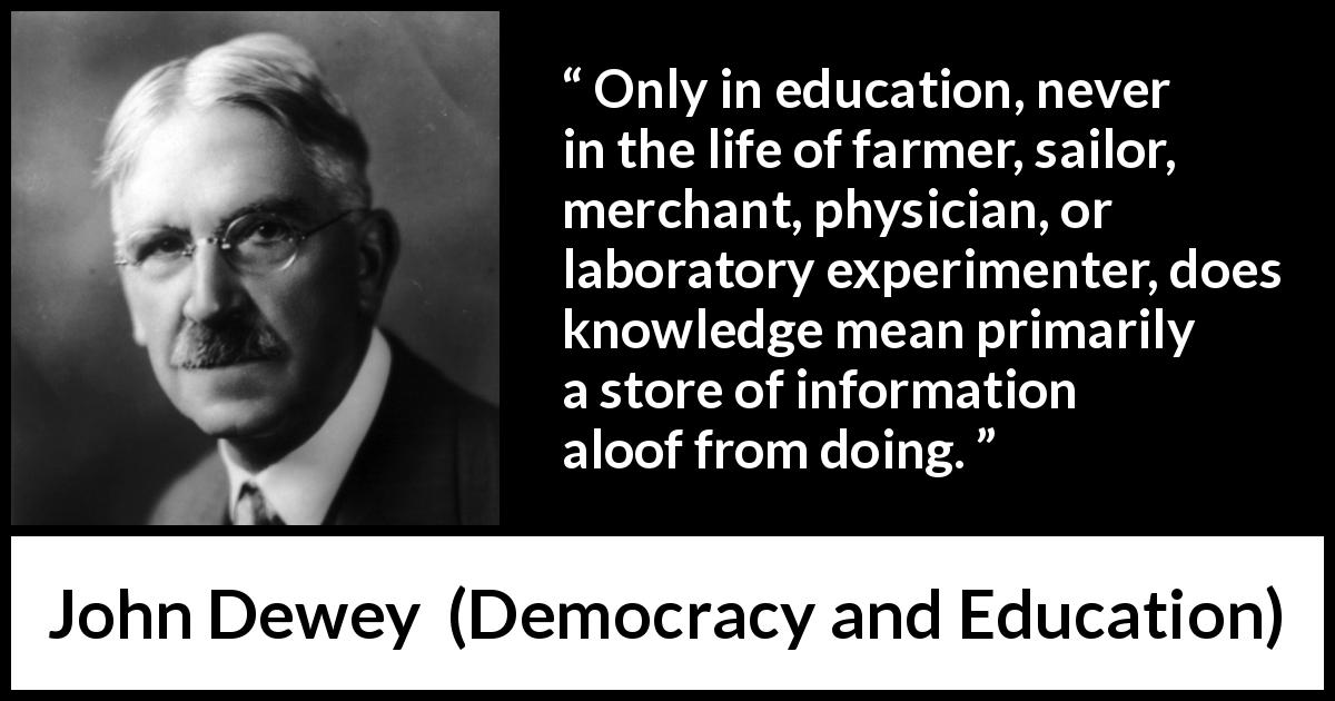 John Dewey quote about knowledge from Democracy and Education (1916) - Only in education, never in the life of farmer, sailor, merchant, physician, or laboratory experimenter, does knowledge mean primarily a store of information aloof from doing.