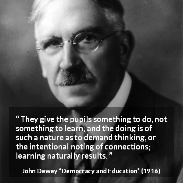 "John Dewey about learning (""Democracy and Education"", 1916) - They give the pupils something to do, not something to learn; and the doing is of such a nature as to demand thinking, or the intentional noting of connections; learning naturally results."