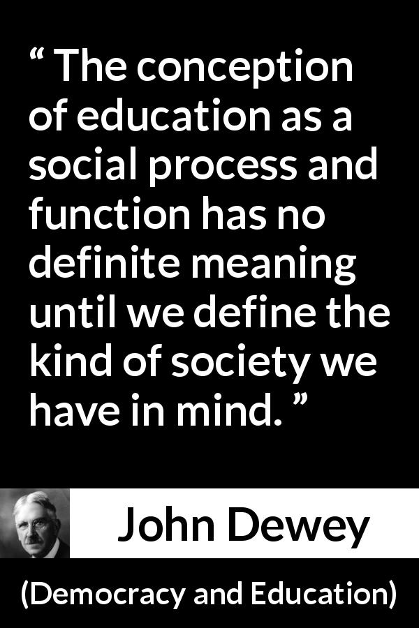 John Dewey - Democracy and Education - The conception of education as a social process and function has no definite meaning until we define the kind of society we have in mind.