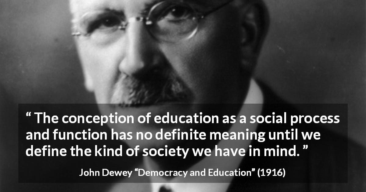 "John Dewey about meaning (""Democracy and Education"", 1916) - The conception of education as a social process and function has no definite meaning until we define the kind of society we have in mind."