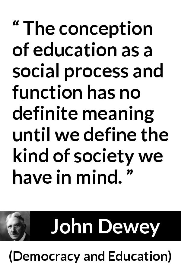 John Dewey quote about meaning from Democracy and Education (1916) - The conception of education as a social process and function has no definite meaning until we define the kind of society we have in mind.