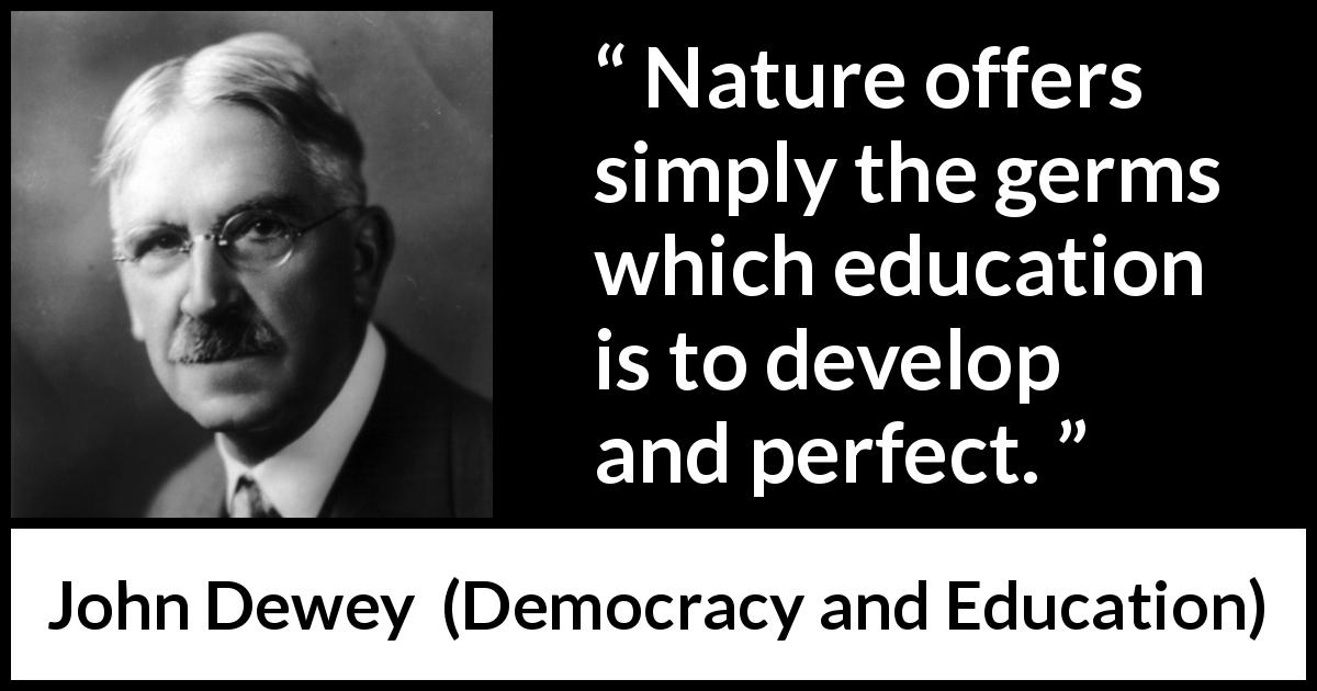 John Dewey - Democracy and Education - Nature offers simply the germs which education is to develop and perfect.