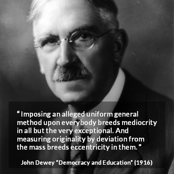 "John Dewey about originality (""Democracy and Education"", 1916) - Imposing an alleged uniform general method upon everybody breeds mediocrity in all but the very exceptional. And measuring originality by deviation from the mass breeds eccentricity in them."