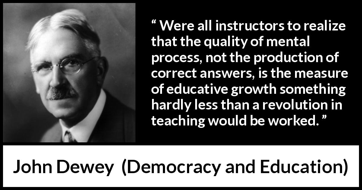 John Dewey - Democracy and Education - Were all instructors to realize that the quality of mental process, not the production of correct answers, is the measure of educative growth something hardly less than a revolution in teaching would be worked.