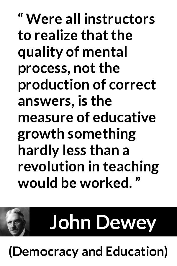 "John Dewey about quality (""Democracy and Education"", 1916) - Were all instructors to realize that the quality of mental process, not the production of correct answers, is the measure of educative growth something hardly less than a revolution in teaching would be worked."