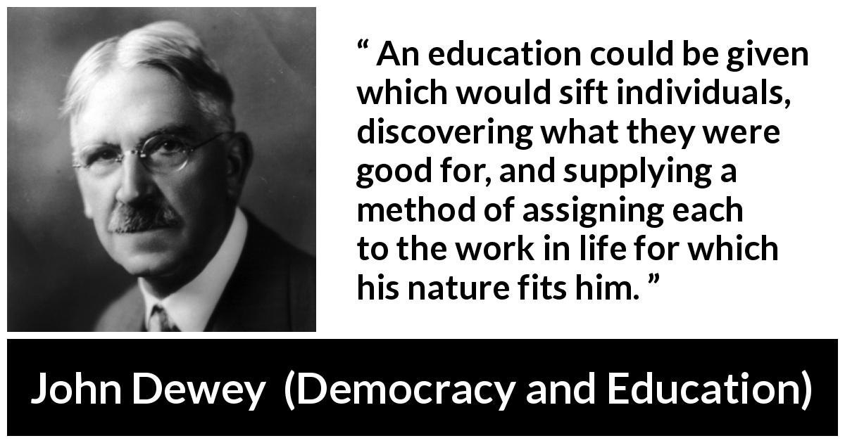"John Dewey about work (""Democracy and Education"", 1916) - An education could be given which would sift individuals, discovering what they were good for, and supplying a method of assigning each to the work in life for which his nature fits him."
