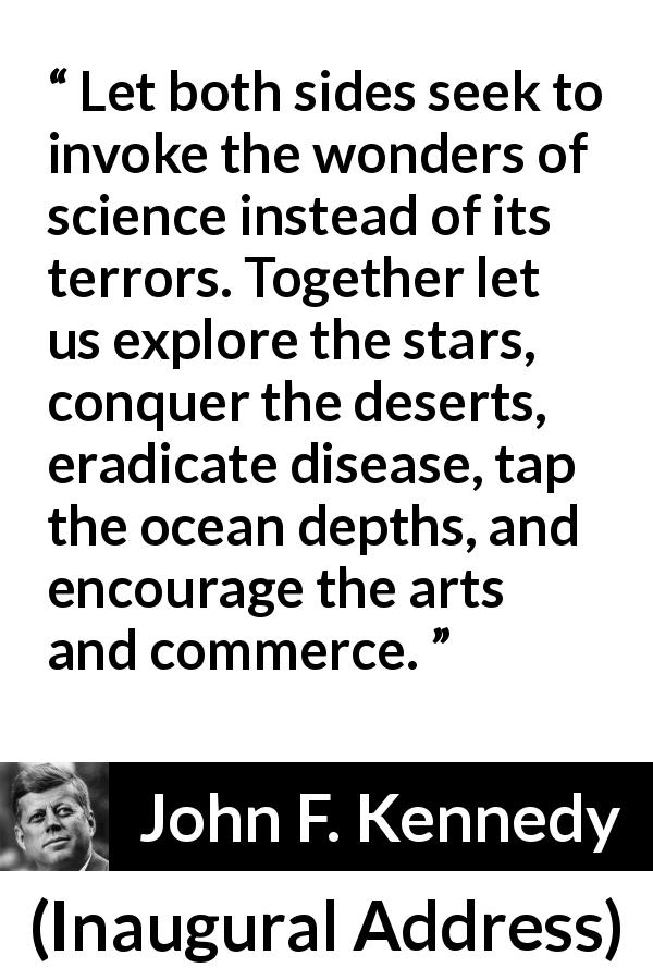 "John F. Kennedy about art (""Inaugural Address"", 20 January 1961) - Let both sides seek to invoke the wonders of science instead of its terrors. Together let us explore the stars, conquer the deserts, eradicate disease, tap the ocean depths, and encourage the arts and commerce."