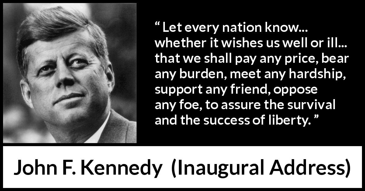 "John F. Kennedy about burden (""Inaugural Address"", 20 January 1961) - Let every nation know... whether it wishes us well or ill... that we shall pay any price, bear any burden, meet any hardship, support any friend, oppose any foe, to assure the survival and the success of liberty."