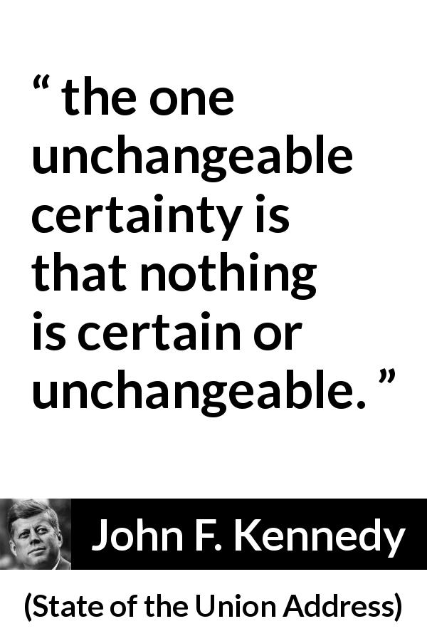 The One Unchangeable Certainty Is That Nothing Is Certain Or