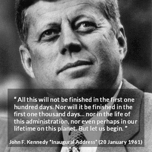 "John F. Kennedy about courage (""Inaugural Address"", 20 January 1961) - All this will not be finished in the first one hundred days. Nor will it be finished in the first one thousand days... nor in the life of this administration, nor even perhaps in our lifetime on this planet. But let us begin."