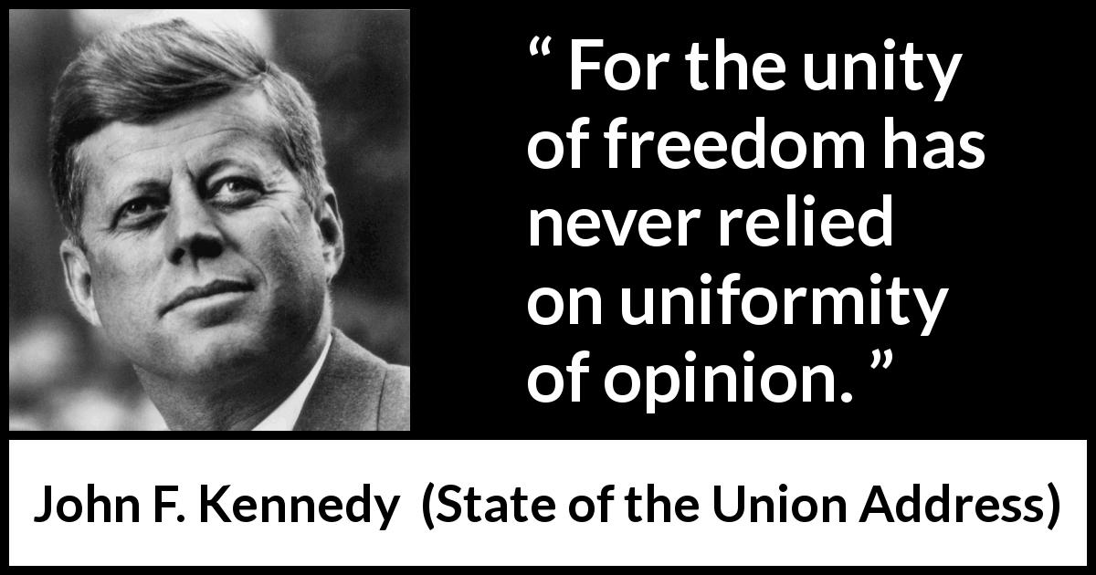 John F. Kennedy - State of the Union Address - For the unity of freedom has never relied on uniformity of opinion.