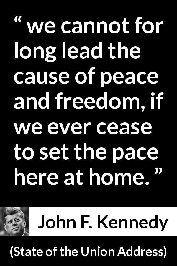 "John F. Kennedy about freedom (""State of the Union Address"", 14 January 1963) - we cannot for long lead the cause of peace and freedom, if we ever cease to set the pace here at home."