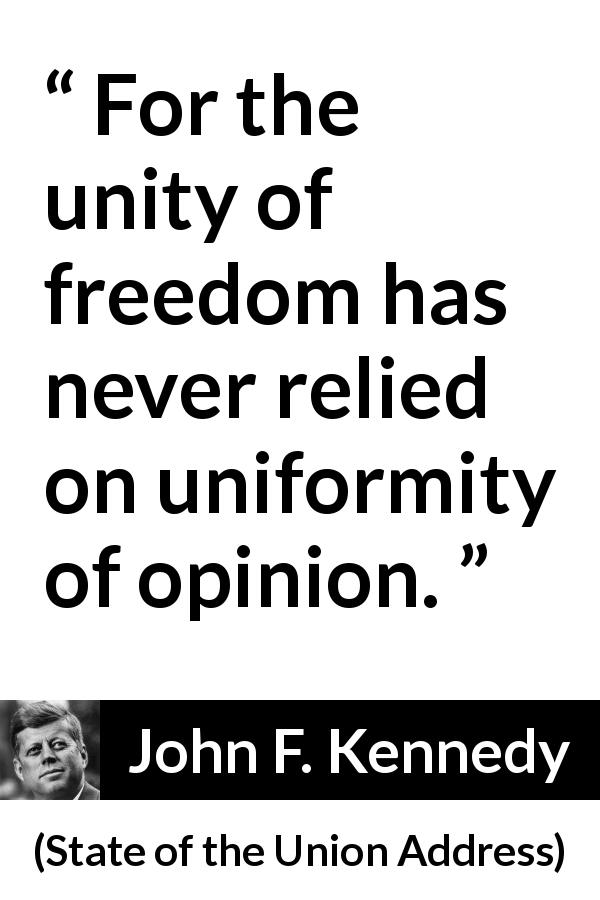 John F. Kennedy quote about freedom from State of the Union Address (14 January 1963) - For the unity of freedom has never relied on uniformity of opinion.