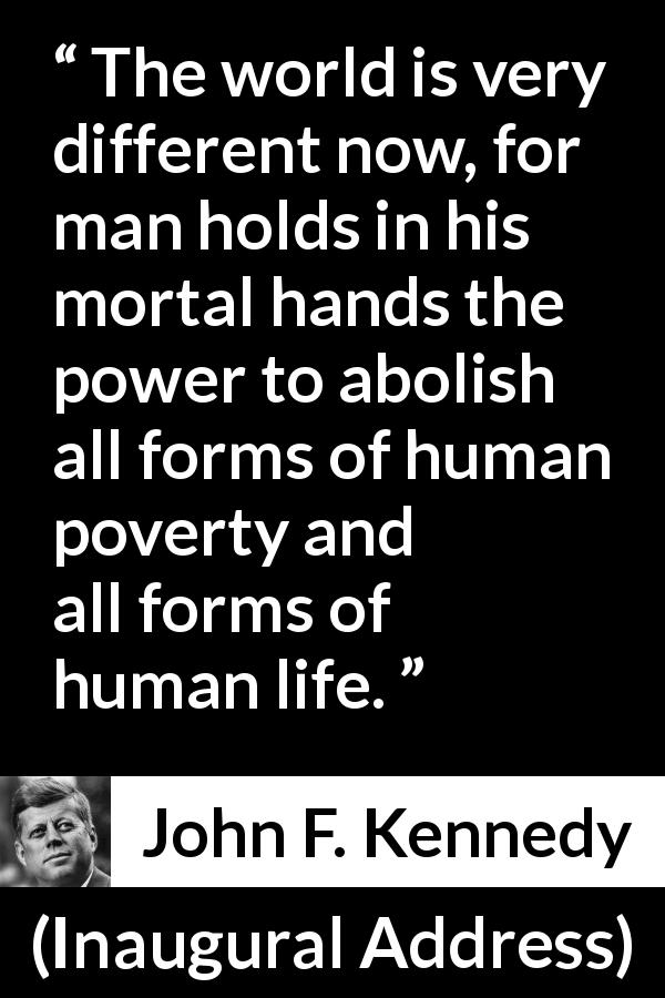 John F. Kennedy - Inaugural Address - The world is very different now, for man holds in his mortal hands the power to abolish all forms of human poverty and all forms of human life.