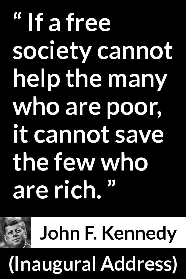 John F. Kennedy quote about poverty from Inaugural Address (20 January 1961) - If a free society cannot help the many who are poor, it cannot save the few who are rich.