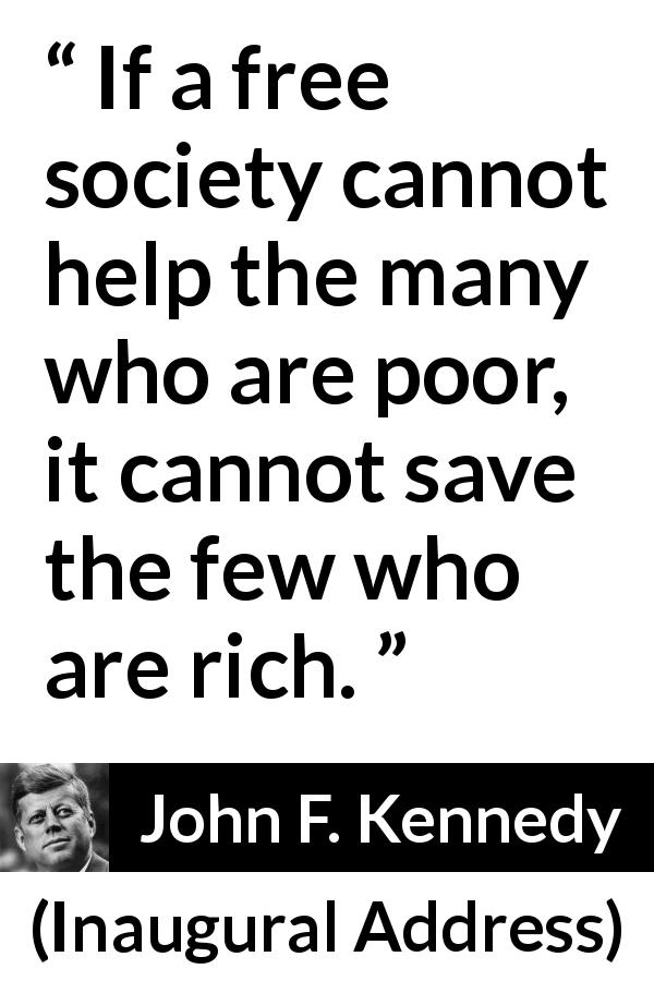 John F. Kennedy - Inaugural Address - If a free society cannot help the many who are poor, it cannot save the few who are rich.