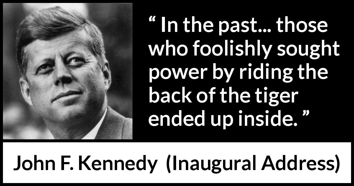 John F. Kennedy quote about power from Inaugural Address (20 January 1961) - In the past... those who foolishly sought power by riding the back of the tiger ended up inside.
