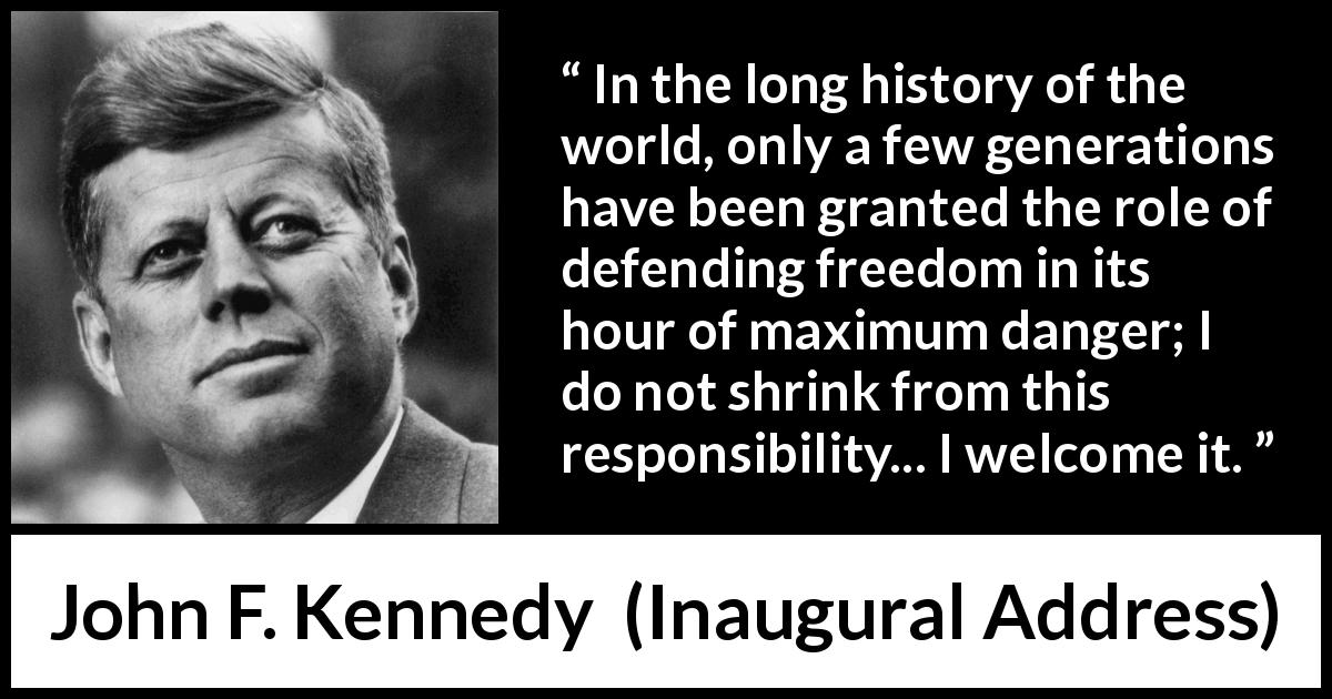 John F. Kennedy quote about responsibility from Inaugural Address (20 January 1961) - In the long history of the world, only a few generations have been granted the role of defending freedom in its hour of maximum danger; I do not shrink from this responsibility... I welcome it.