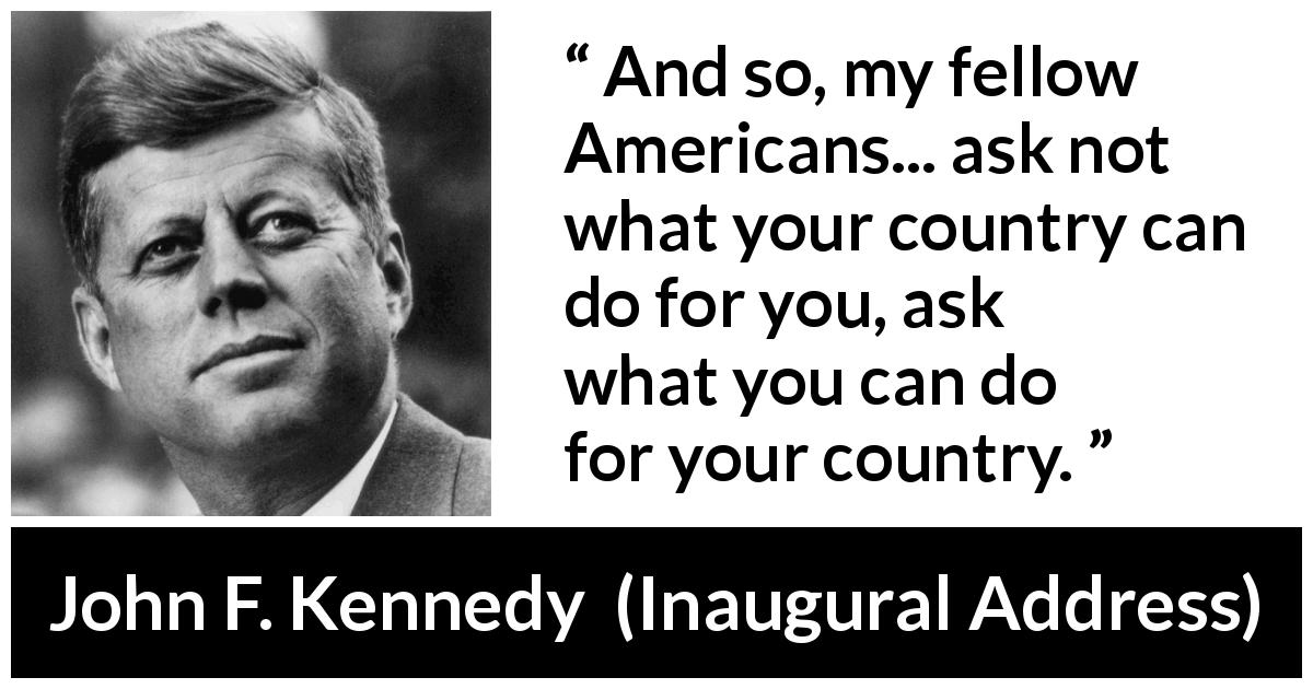 "John F. Kennedy about responsibility (""Inaugural Address"", 20 January 1961) - And so, my fellow Americans... ask not what your country can do for you, ask what you can do for your country."