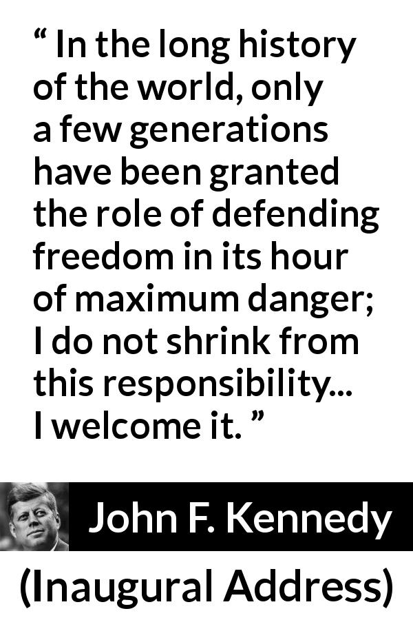 John F. Kennedy - Inaugural Address - In the long history of the world, only a few generations have been granted the role of defending freedom in its hour of maximum danger; I do not shrink from this responsibility... I welcome it.
